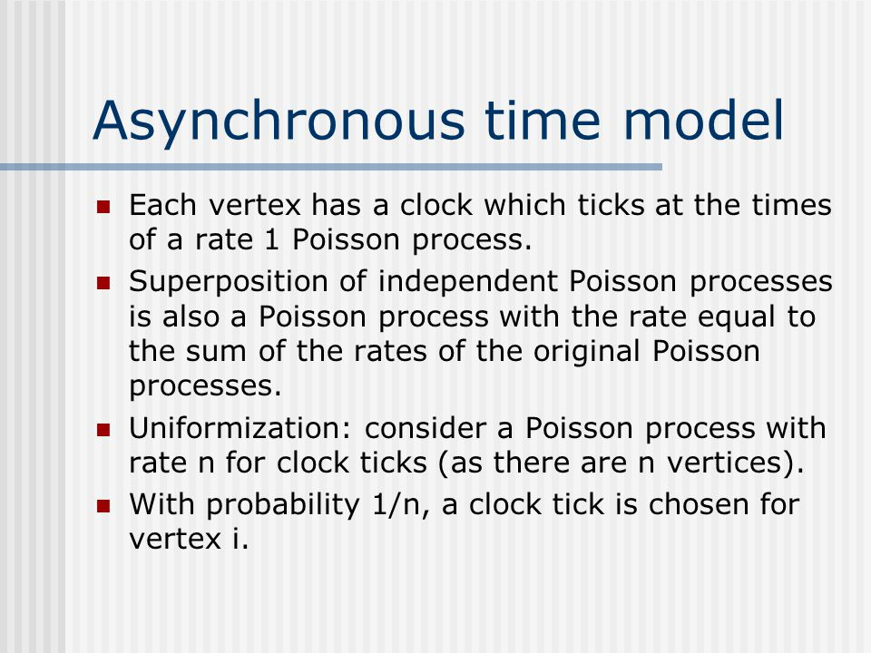 Asynchronous time model Each vertex has a clock which ticks at the times of a rate 1 Poisson process. Superposition of independent Poisson processes i