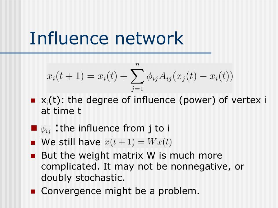 Influence network x i (t): the degree of influence (power) of vertex i at time t : the influence from j to i We still have But the weight matrix W is