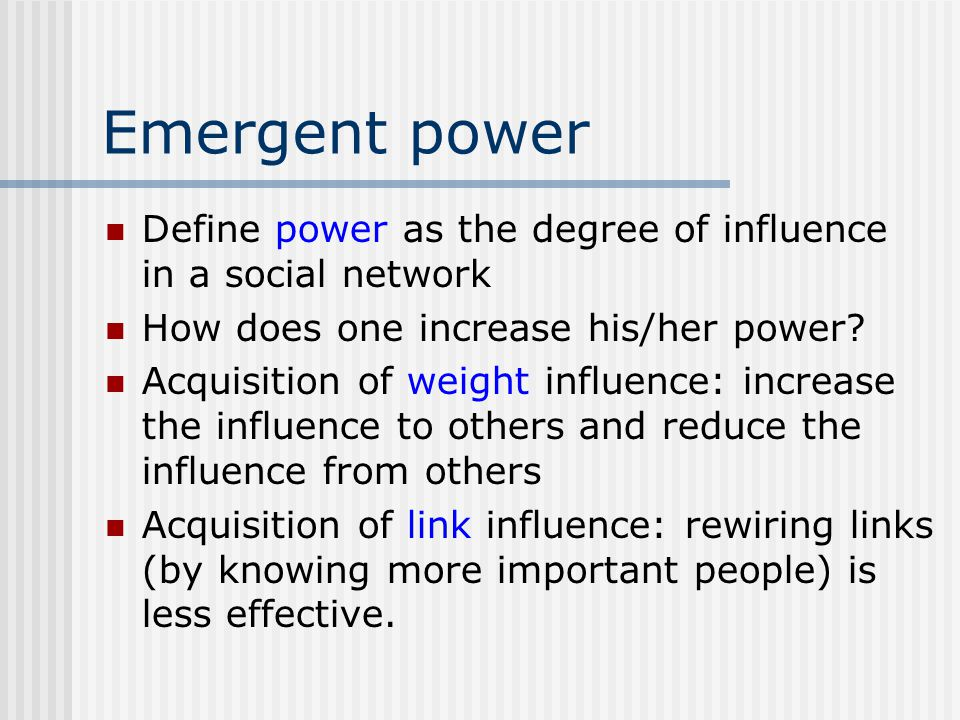 Emergent power Define power as the degree of influence in a social network How does one increase his/her power? Acquisition of weight influence: incre
