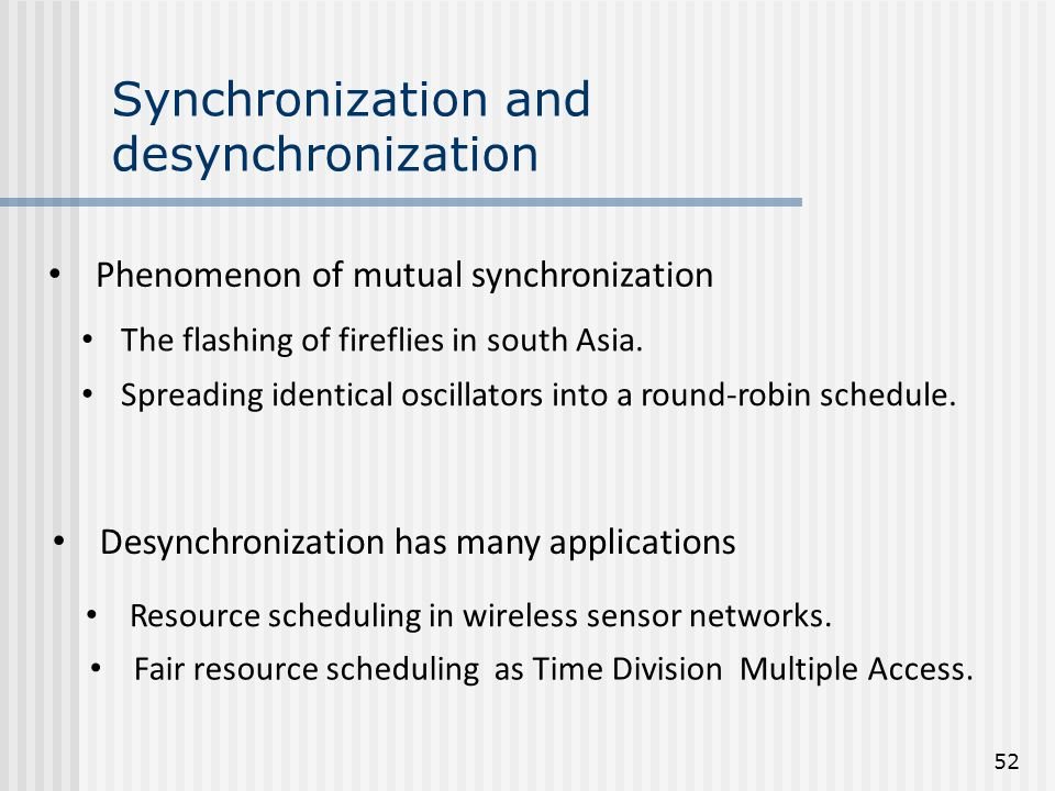Synchronization and desynchronization Desynchronization has many applications Fair resource scheduling as Time Division Multiple Access. Resource sche