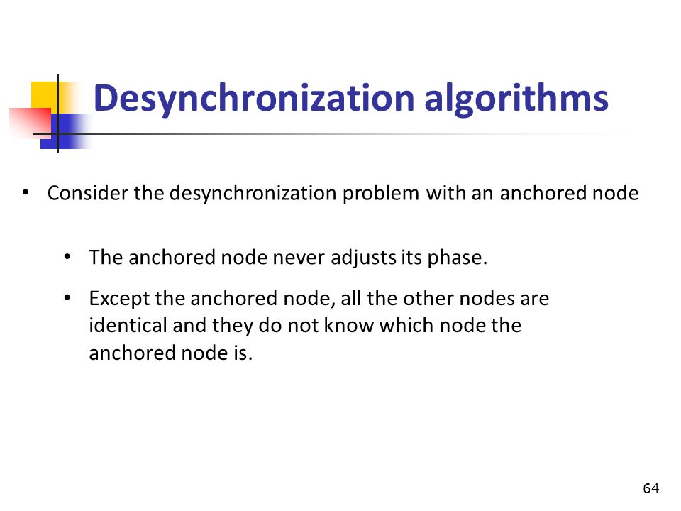 Desynchronization algorithms Consider the desynchronization problem with an anchored node The anchored node never adjusts its phase. Except the anchor