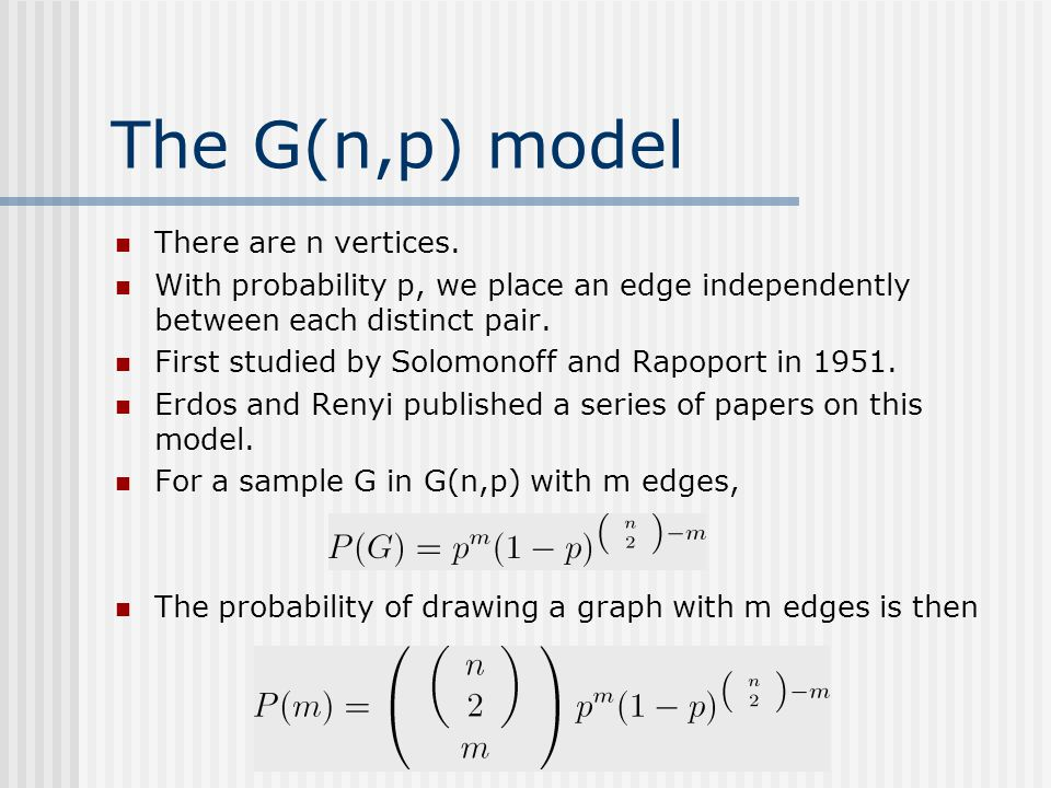 The G(n,p) model There are n vertices. With probability p, we place an edge independently between each distinct pair. First studied by Solomonoff and