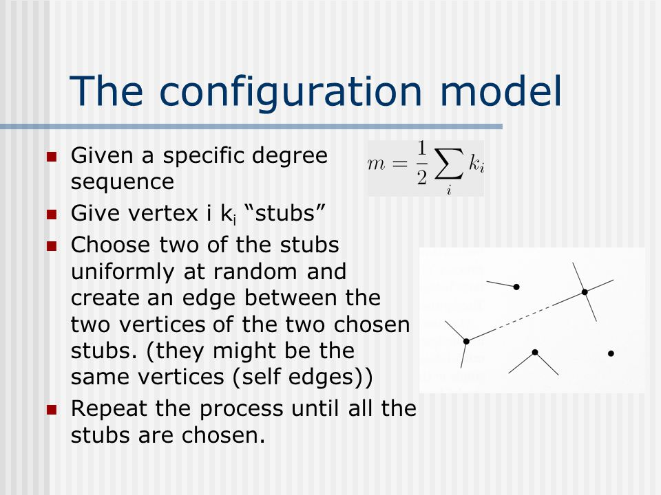 """The configuration model Given a specific degree sequence Give vertex i k i """"stubs"""" Choose two of the stubs uniformly at random and create an edge betw"""
