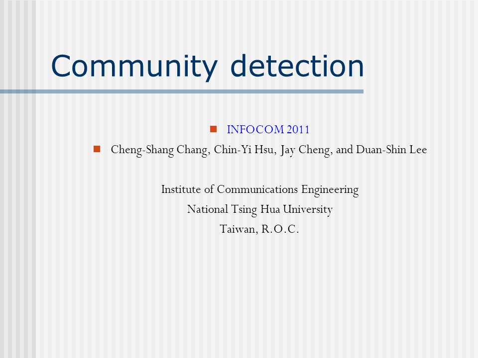 Community detection INFOCOM 2011 Cheng-Shang Chang, Chin-Yi Hsu, Jay Cheng, and Duan-Shin Lee Institute of Communications Engineering National Tsing H
