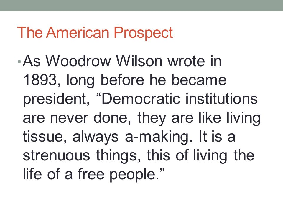 "The American Prospect As Woodrow Wilson wrote in 1893, long before he became president, ""Democratic institutions are never done, they are like living"
