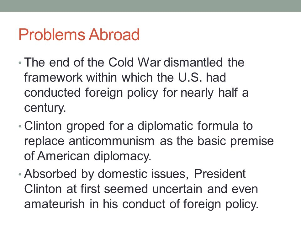 Problems Abroad The end of the Cold War dismantled the framework within which the U.S. had conducted foreign policy for nearly half a century. Clinton