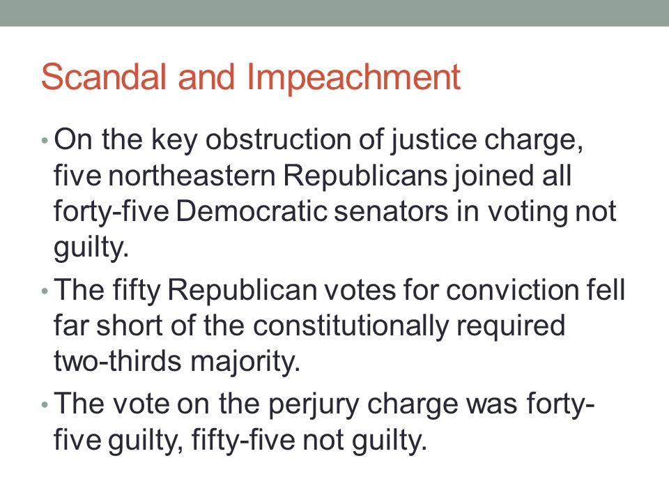 Scandal and Impeachment On the key obstruction of justice charge, five northeastern Republicans joined all forty-five Democratic senators in voting no