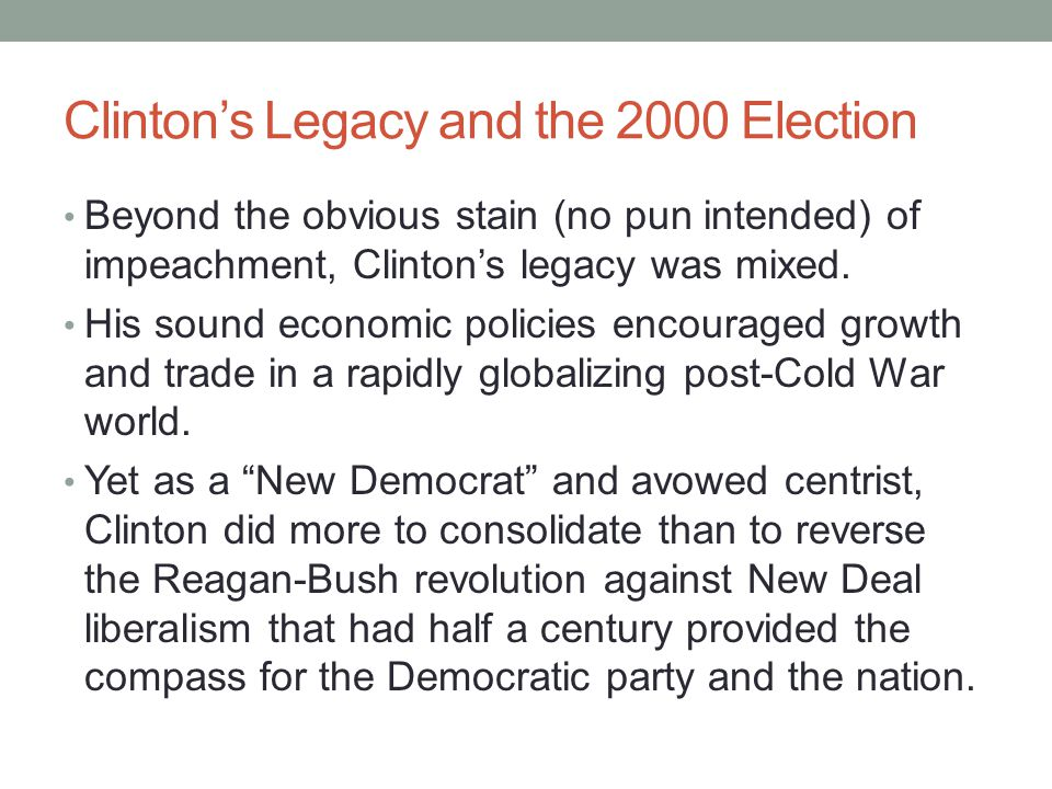 Clinton's Legacy and the 2000 Election Beyond the obvious stain (no pun intended) of impeachment, Clinton's legacy was mixed. His sound economic polic