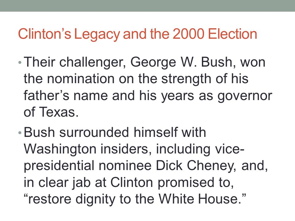 Clinton's Legacy and the 2000 Election Their challenger, George W. Bush, won the nomination on the strength of his father's name and his years as gove