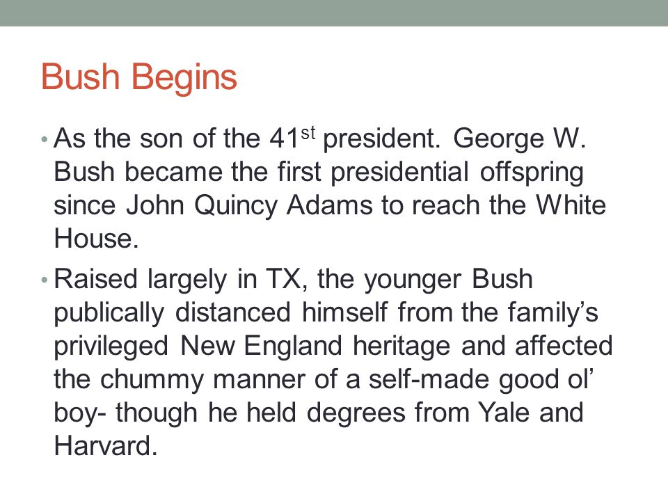 Bush Begins As the son of the 41 st president. George W. Bush became the first presidential offspring since John Quincy Adams to reach the White House
