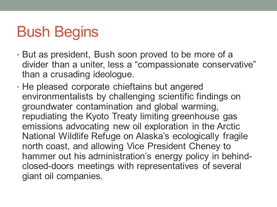 "Bush Begins But as president, Bush soon proved to be more of a divider than a uniter, less a ""compassionate conservative"" than a crusading ideologue."