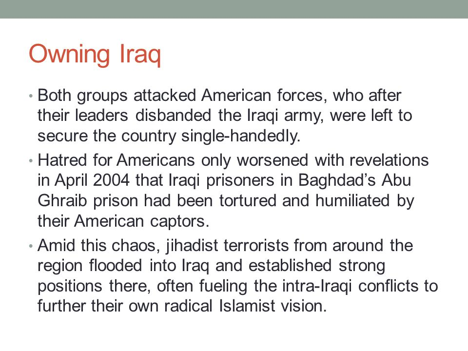 Owning Iraq Both groups attacked American forces, who after their leaders disbanded the Iraqi army, were left to secure the country single-handedly. H