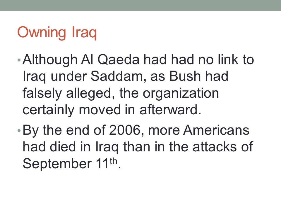 Owning Iraq Although Al Qaeda had had no link to Iraq under Saddam, as Bush had falsely alleged, the organization certainly moved in afterward. By the