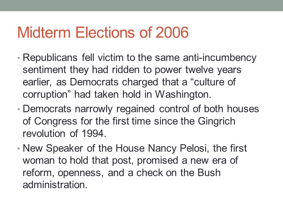 Midterm Elections of 2006 Republicans fell victim to the same anti-incumbency sentiment they had ridden to power twelve years earlier, as Democrats ch