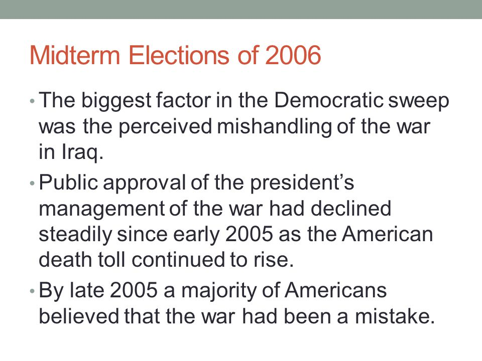 Midterm Elections of 2006 The biggest factor in the Democratic sweep was the perceived mishandling of the war in Iraq. Public approval of the presiden