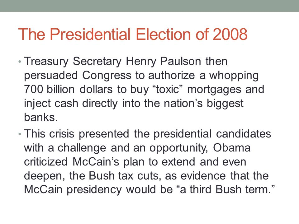 "The Presidential Election of 2008 Treasury Secretary Henry Paulson then persuaded Congress to authorize a whopping 700 billion dollars to buy ""toxic"""