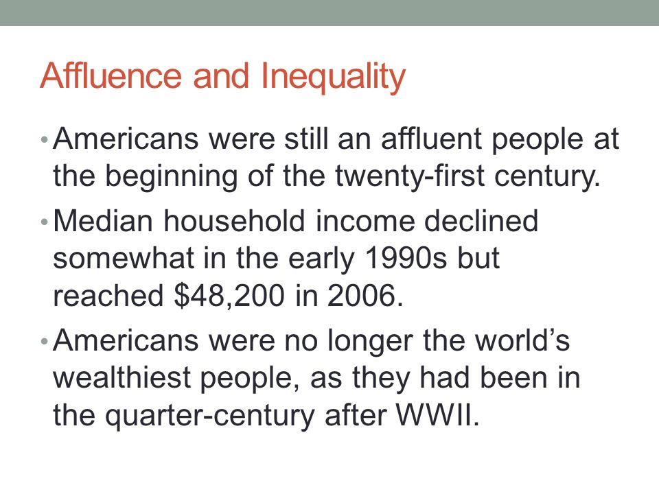 Affluence and Inequality Citizens of several other countries enjoyed higher average per capita incomes, and many nations boasted more equitable distributions of wealth trends in American society, during the last two decades of the twentieth century, the rich got much richer, while the poor got an ever-shrinking share of the pie.