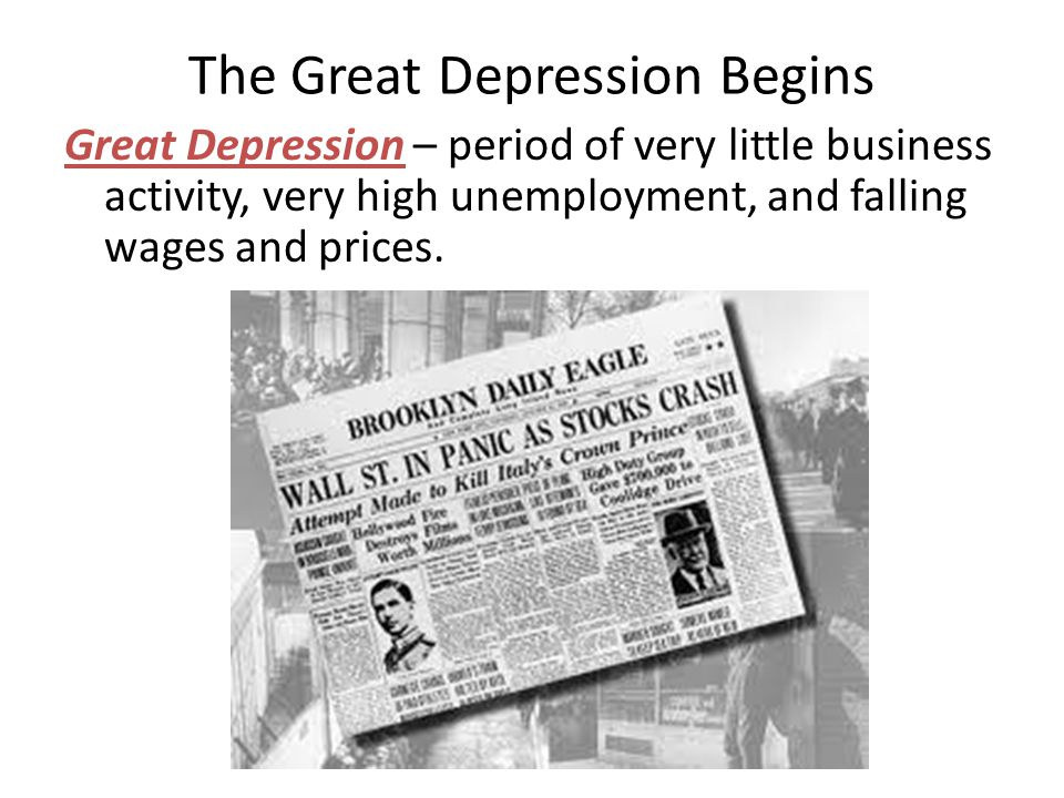 The Great Depression Begins Great Depression – period of very little business activity, very high unemployment, and falling wages and prices.