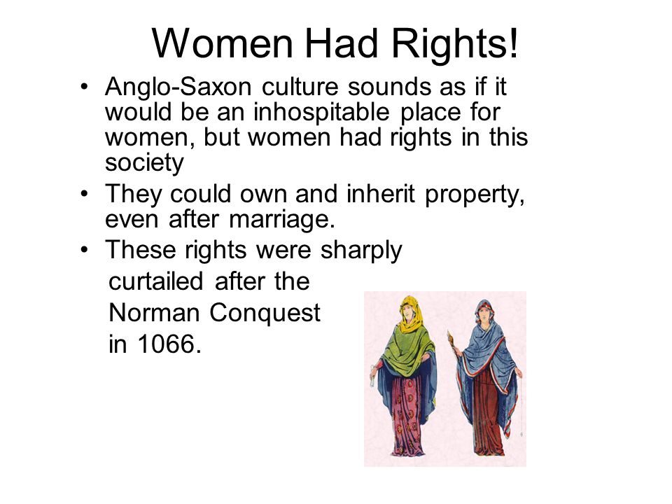 Women Had Rights! Anglo-Saxon culture sounds as if it would be an inhospitable place for women, but women had rights in this society They could own an