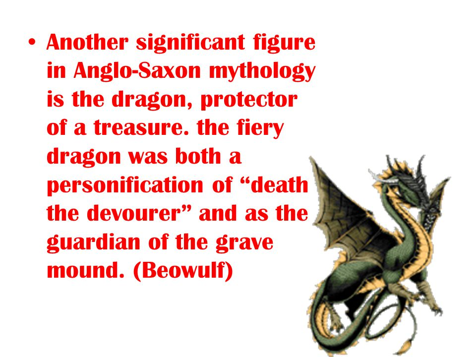 "Another significant figure in Anglo-Saxon mythology is the dragon, protector of a treasure. the fiery dragon was both a personification of ""death the"