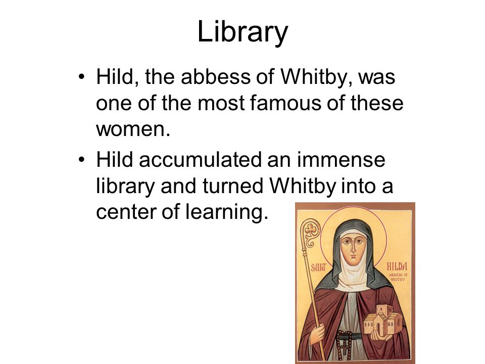 Library Hild, the abbess of Whitby, was one of the most famous of these women. Hild accumulated an immense library and turned Whitby into a center of