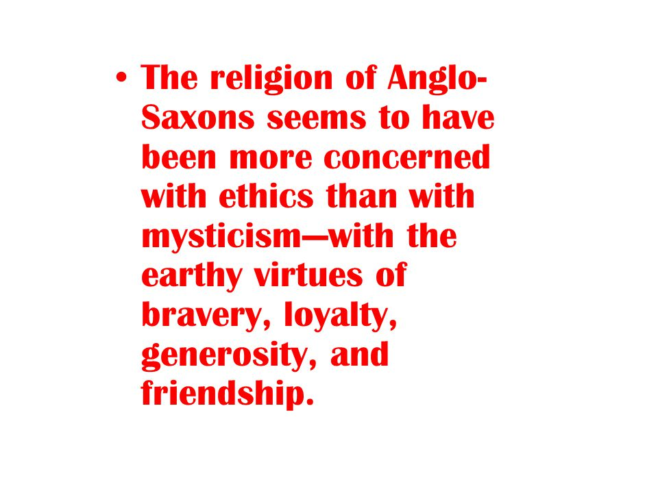 The religion of Anglo- Saxons seems to have been more concerned with ethics than with mysticism—with the earthy virtues of bravery, loyalty, generosit
