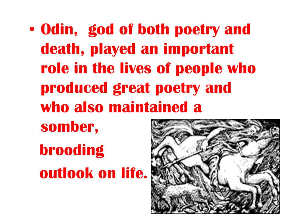 Odin, god of both poetry and death, played an important role in the lives of people who produced great poetry and who also maintained a somber, broodi