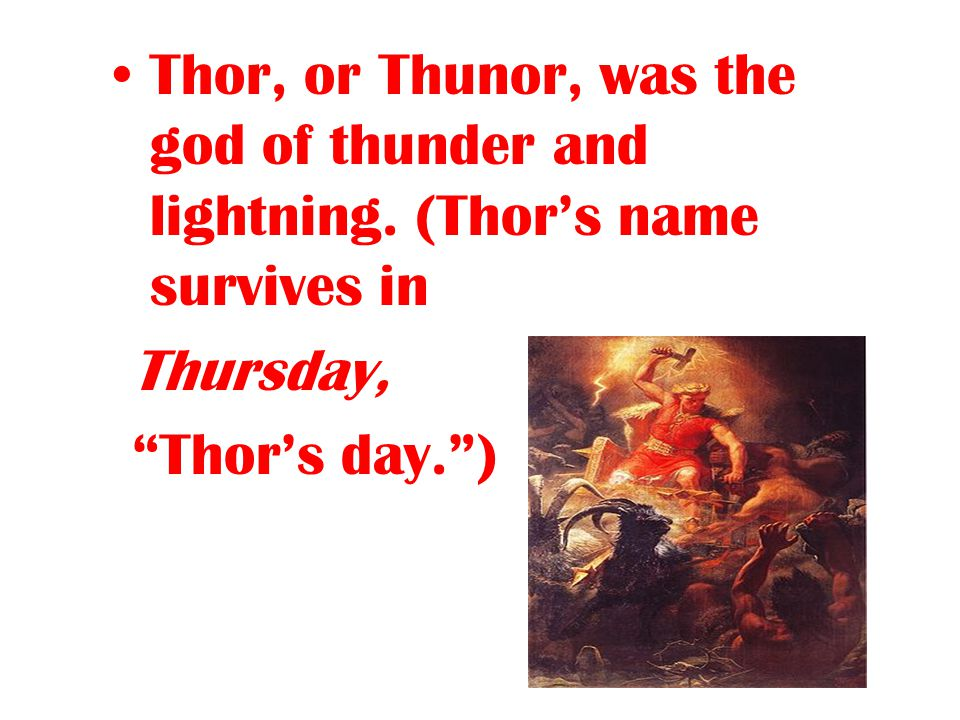 "Thor, or Thunor, was the god of thunder and lightning. (Thor's name survives in Thursday, ""Thor's day."")"