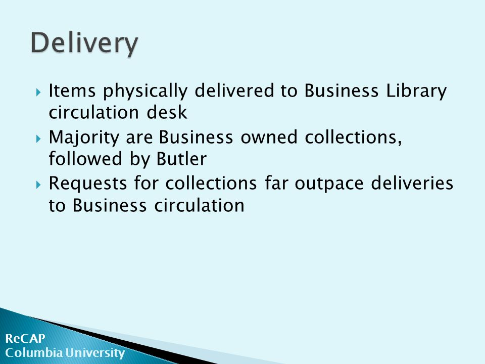 ReCAP Columbia University  Items physically delivered to Business Library circulation desk  Majority are Business owned collections, followed by But