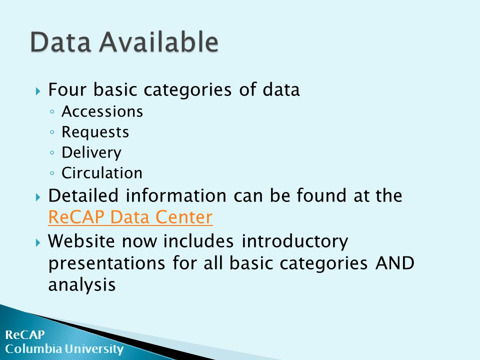  Four basic categories of data ◦ Accessions ◦ Requests ◦ Delivery ◦ Circulation  Detailed information can be found at the ReCAP Data Center ReCAP Da