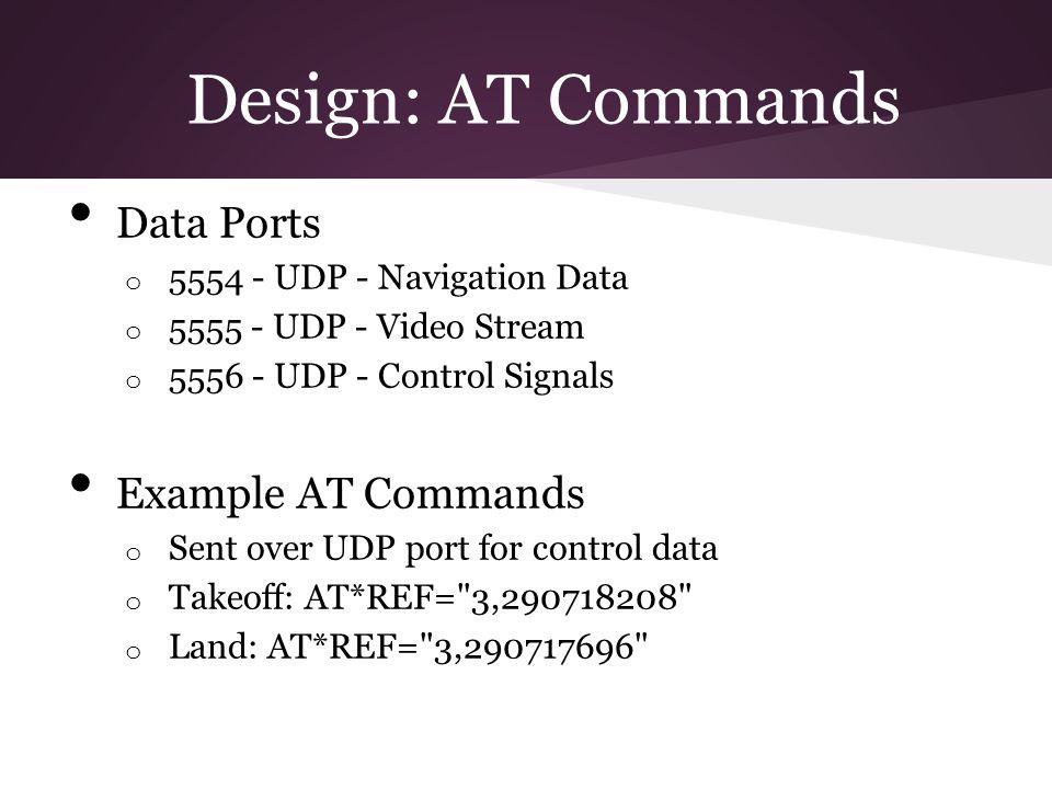 Design: AT Commands Data Ports o 5554 - UDP - Navigation Data o 5555 - UDP - Video Stream o 5556 - UDP - Control Signals Example AT Commands o Sent ov