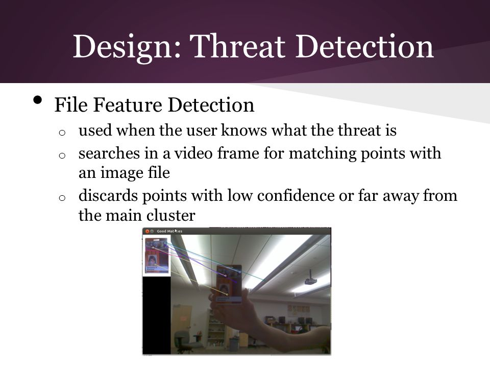 File Feature Detection o used when the user knows what the threat is o searches in a video frame for matching points with an image file o discards points with low confidence or far away from the main cluster Design: Threat Detection