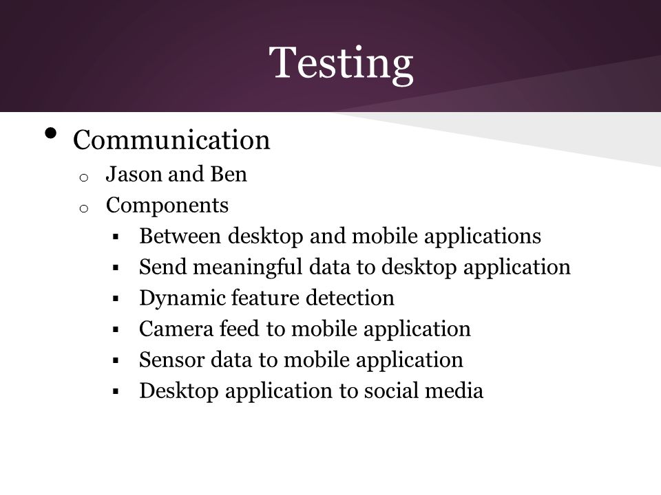 Testing Communication o Jason and Ben o Components  Between desktop and mobile applications  Send meaningful data to desktop application  Dynamic f