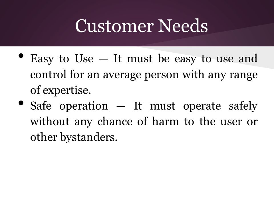 Customer Needs Easy to Use — It must be easy to use and control for an average person with any range of expertise.