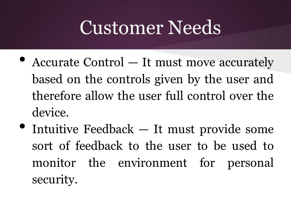 Customer Needs Accurate Control — It must move accurately based on the controls given by the user and therefore allow the user full control over the device.