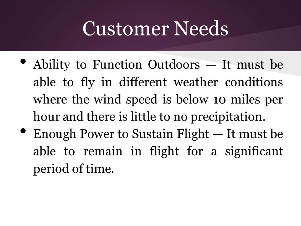 Customer Needs Ability to Function Outdoors — It must be able to fly in different weather conditions where the wind speed is below 10 miles per hour a