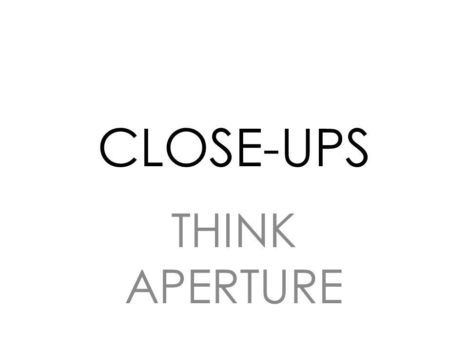 CLOSE-UPS THINK APERTURE