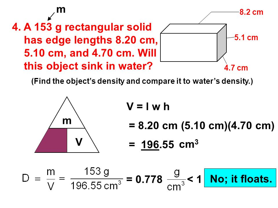 3. A 119 g solid cylinder has radius 1.80 cm and height 1.50 cm. Find sample's density. 1.5 cm 1.8 cm m V D m V =  r 2 h =  (1.8 cm) 2 (1.5 cm) =