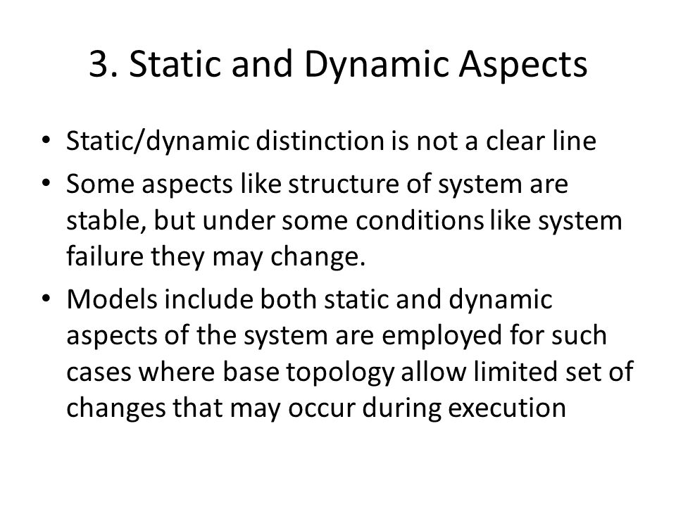 Static/dynamic distinction is not a clear line Some aspects like structure of system are stable, but under some conditions like system failure they may change.