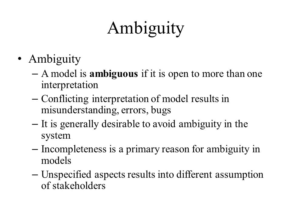 Ambiguity – A model is ambiguous if it is open to more than one interpretation – Conflicting interpretation of model results in misunderstanding, errors, bugs – It is generally desirable to avoid ambiguity in the system – Incompleteness is a primary reason for ambiguity in models – Unspecified aspects results into different assumption of stakeholders Ambiguity