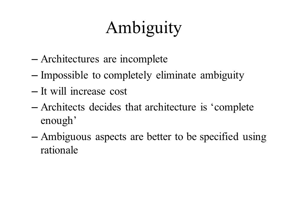 – Architectures are incomplete – Impossible to completely eliminate ambiguity – It will increase cost – Architects decides that architecture is 'complete enough' – Ambiguous aspects are better to be specified using rationale Ambiguity