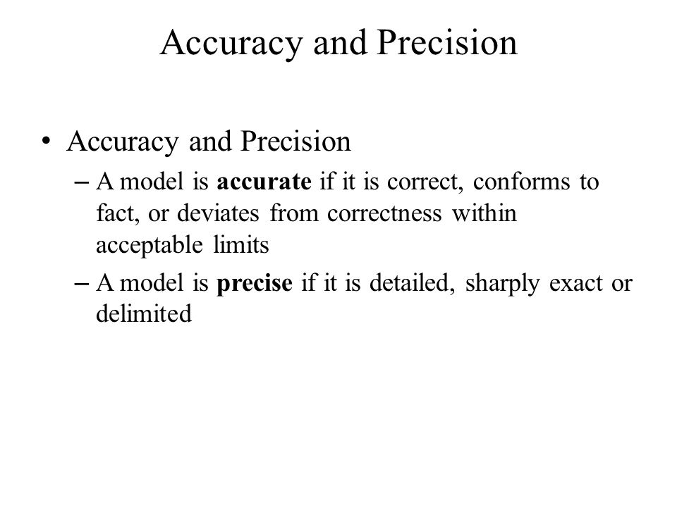Accuracy and Precision – A model is accurate if it is correct, conforms to fact, or deviates from correctness within acceptable limits – A model is precise if it is detailed, sharply exact or delimited