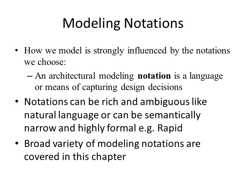 Modeling Notations How we model is strongly influenced by the notations we choose: – An architectural modeling notation is a language or means of capturing design decisions Notations can be rich and ambiguous like natural language or can be semantically narrow and highly formal e.g.