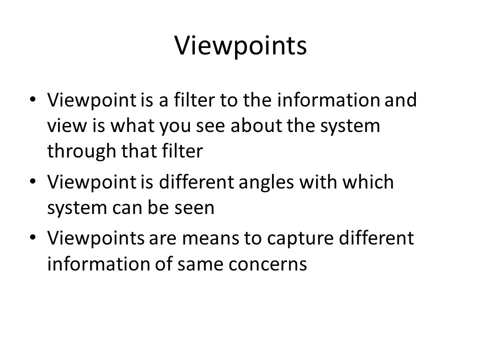 Viewpoints Viewpoint is a filter to the information and view is what you see about the system through that filter Viewpoint is different angles with which system can be seen Viewpoints are means to capture different information of same concerns