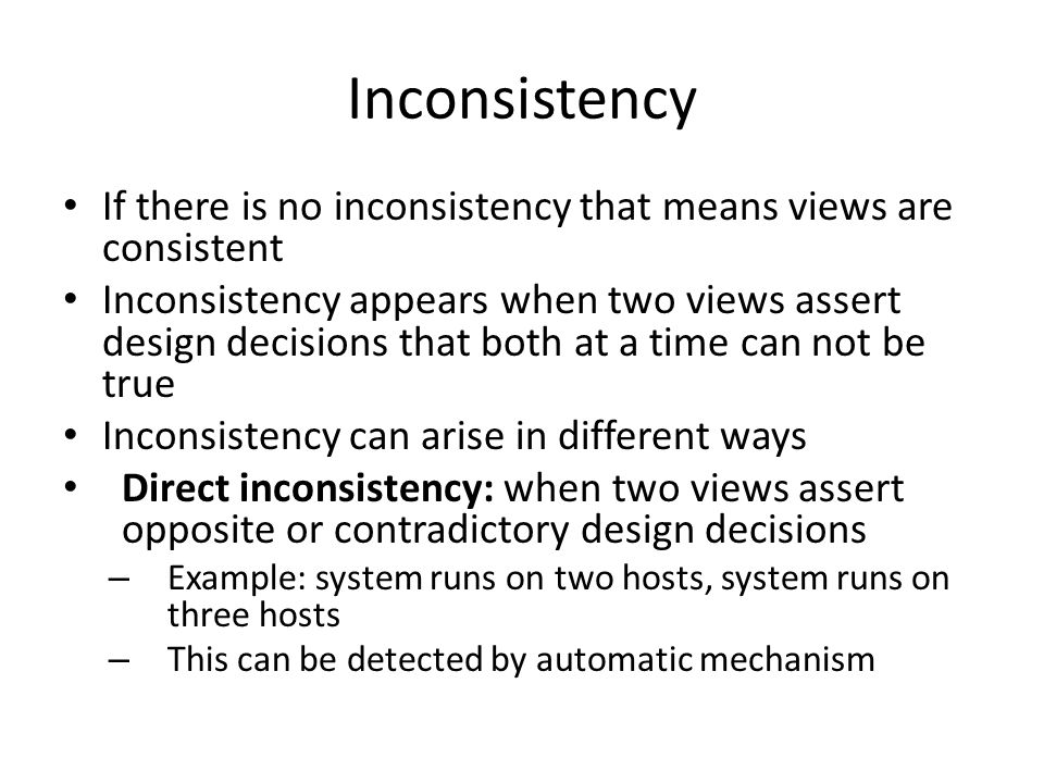 Inconsistency If there is no inconsistency that means views are consistent Inconsistency appears when two views assert design decisions that both at a time can not be true Inconsistency can arise in different ways Direct inconsistency: when two views assert opposite or contradictory design decisions – Example: system runs on two hosts, system runs on three hosts – This can be detected by automatic mechanism