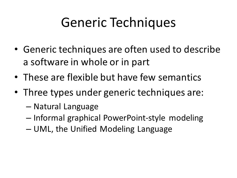 Generic Techniques Generic techniques are often used to describe a software in whole or in part These are flexible but have few semantics Three types under generic techniques are: – Natural Language – Informal graphical PowerPoint-style modeling – UML, the Unified Modeling Language