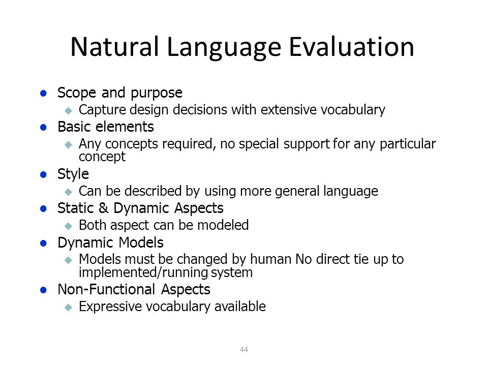 Natural Language Evaluation 44 Scope and purpose u Capture design decisions with extensive vocabulary Basic elements u Any concepts required, no special support for any particular concept Style u Can be described by using more general language Static & Dynamic Aspects u Both aspect can be modeled Dynamic Models u Models must be changed by human No direct tie up to implemented/running system Non-Functional Aspects u Expressive vocabulary available
