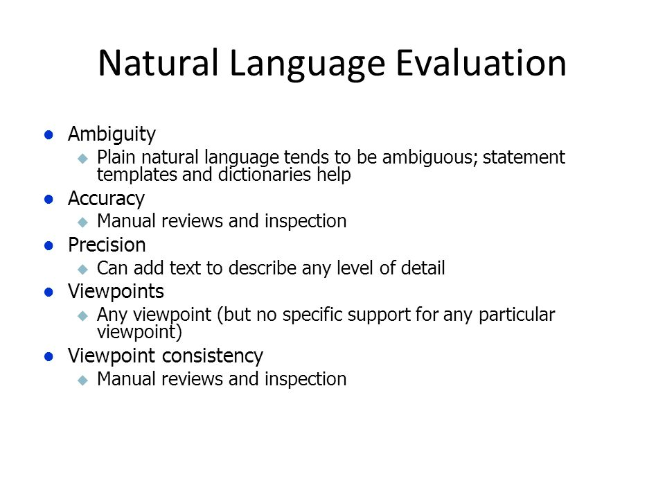 Ambiguity u Plain natural language tends to be ambiguous; statement templates and dictionaries help Accuracy u Manual reviews and inspection Precision u Can add text to describe any level of detail Viewpoints u Any viewpoint (but no specific support for any particular viewpoint) Viewpoint consistency u Manual reviews and inspection Natural Language Evaluation
