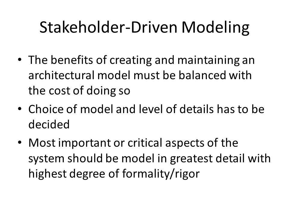 The benefits of creating and maintaining an architectural model must be balanced with the cost of doing so Choice of model and level of details has to be decided Most important or critical aspects of the system should be model in greatest detail with highest degree of formality/rigor Stakeholder-Driven Modeling