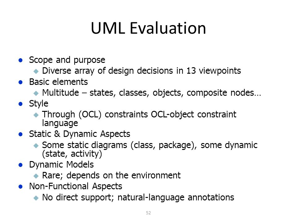 UML Evaluation 52 Scope and purpose u Diverse array of design decisions in 13 viewpoints Basic elements u Multitude – states, classes, objects, composite nodes… Style u Through (OCL) constraints OCL-object constraint language Static & Dynamic Aspects u Some static diagrams (class, package), some dynamic (state, activity) Dynamic Models u Rare; depends on the environment Non-Functional Aspects u No direct support; natural-language annotations